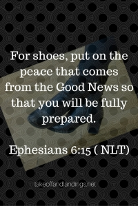 For shoes, put on the peace that comes from Good News so that you can be fully prepared.Ephesians 6-15 ( NLT) (1)