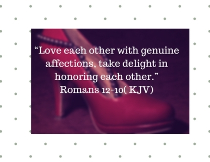 """Love each other with genuine affections, take delight in honoring each other."" Romans 12-10( KJV) subheading"