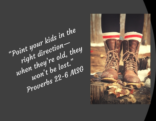 """Point your kids in the right direction— when they_re old, they won't be lost."" Proverbs 22-6 MSG"