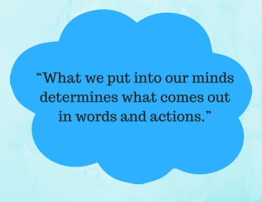 """What we put into our minds determines what comes out in words and actions."""
